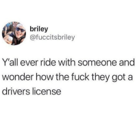Funny, Drive, and Florida: briley  @fuccitsbriley  Y'all ever ride with someone and  wonder how the fuck they got a  drivers license 99% of people in Florida can't drive