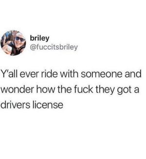 I ain't even gotta say names.: briley  @fuccitsbriley  Y'all ever ride with someone and  wonder how the fuck they got a  drivers license I ain't even gotta say names.