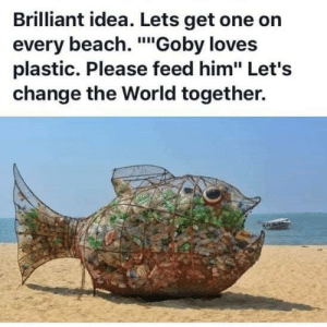 "Beach, World, and Brilliant: Brilliant idea. Lets get one on  every beach. ""Goby loves  plastic. Please feed him"" Let's  change the World together. Wholesome trashboy"