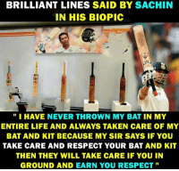 """Wishing a Very Happy Birthday to Sachin Tendulkar: BRILLIANT LINES SAID BY SACHIN  N HIS BIOPIC  1  """"I HAVE NEVER THROWN MY BAT IN MY  ENTIRE LIFE AND ALWAYS TAKEN CARE OF MY  BAT AND KIT BECAUSE MY SIR SAYS IF YOU  TAKE CARE AND RESPECT YOUR BAT AND KIT  THEN THEY WILL TAKE CARE IF YOU IN  GROUND AND EARN YOU RESPECT"""" Wishing a Very Happy Birthday to Sachin Tendulkar"""