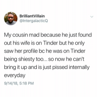 Memes, Saw, and Tinder: BrilliantVillain  @IntergalacticQ  My cousin mad because he just found  out his wife is on Tinder but he only  saw her profile bc he was on Tinder  being shiesty too... so now he can't  bring it up and is just pissed internally  everyday  9/14/18, 5:18 PM Post 1213: what do u even do in this sitch