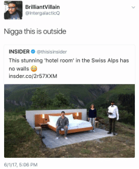 Blackpeopletwitter, Hotel, and Swiss: BrilliantVillain  @IntergalacticQ  Nigga this is outside  INSIDER@thisisinsider  This stunning 'hotel room' in the Swiss Alps has  no walls  insder.co/2r57XXM  6/1/17, 5:06 PM <p>He&rsquo;s not wrong (via /r/BlackPeopleTwitter)</p>