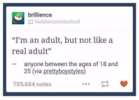 "Humans of Tumblr, Via, and Adult: brillience  hiddlestonsassbutt  ""I'm an adult, but not like a  real adult""  anyone between the ages of 18 and  25 (via prettyboystyles)  709,684 notes"