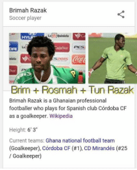 Memes, Spanish, and Wikipedia: Brimah Razak  Soccer player  ajasur  Sur  Brim Rosmah Tun Razak  Brimah Razak is a Ghanaian professional  footballer who plays for Spanish club Cordoba CF  as a goalkeeper. Wikipedia  Height: 6' 3''  Current teams: Ghana national football team  (Goalkeeper), Cordoba CF (#1), CD Mirandés (#25  Goalkeeper) Br1m + rosmah + tun razak