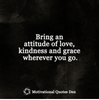 <3 Motivational Quotes Den: Bring an  attitude of love,  kindness and grace  wherever you go  Motivational Quotes Den <3 Motivational Quotes Den