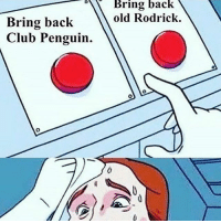 Club, God, and Memes: Bring back  Bring back  old Rodrick.  Club Penguin. {club penguin for sure} but honestly i'm such a loser. like rn i'm sitting here waiting for my friend to come pick me up and i've been ready for over an hour and he's not coming until 7 ahHHHH i'm such a loser god dammit —sara