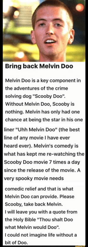 """Crime, Life, and Scooby Doo: Bring back Melvin Doo  Melvin Doo is a key component in  the adventures of the crime  solving dog """"Scooby Doo""""  Without Melvin Doo, Scooby is  nothing. Melvin has only had one  chance at being the star in his one    liner """"Uhh Melvin Doo"""" (the best  line of any movie I have ever  heard ever). Melvin's comedy is  what has kept me re-watching the  Scooby Doo movie 7 times a day  since the release of the movie. A  very spooky movie needs  comedic relief and that is what  Melvin Doo can provide. Please  Scooby, take back Melvin.  I will leave you with a quote from  the Holy Bible """"Thou shalt Doo  what Melvin would Doo""""  I could not imagine life without a  bit of Doo."""