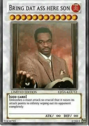 Trap Card: BRING DAT ASS HERE SONG  LIMITED EDITION  GOD CARD  nleashes a roast attack so crucial that it raises its  attack points to infinity wipingout its opponent  completely  71330795 Trap Card