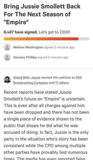 """Empire, Future, and Party: Bring Jussie Smollett Back  For The Next Season of  """"Empire""""  6,467 have signed. Let's get to 7,500!  Melissa Washington signed 2 minutes ago  Genesis Phillips signed 2 minutes ago  Stand With Jussie started this petition to FOX  Broadcasting Company and 17 others  Recent reports have stated Jussie  Smollett's future on """"Empire"""" is uncertain  This is even after all charges against him  have been dropped and there has not been  a single piece of evidence shown to the  public that shows he did what he was  accused of doing. In fact, Jussie is the only  party in the situation who's story has been  consistent while the CPD among multiple  other parties have provably lied numerous  times The media has even renorted false the delusion is real"""