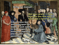 Books, Meme, and Memes: Bring me memes!  But your grace, I have  i brought you this holy  text from a land far away  I dont have the  attention span for  books, I just want  to read vaguely  amusing captions  placed onto Old  paintings