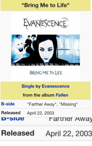 """Birthday, Evanescence, and Life: """"Bring Me to Life  VANESCENCE  BRING ME To LIFE  Single by Evanescence  from the album Fallen  B-side  """"Farther Away"""", """"Missing  Released  April 22, 2003   Released  April 22, 2003 snarfplier:  happy birthday to one of the most iconic songs in existence"""