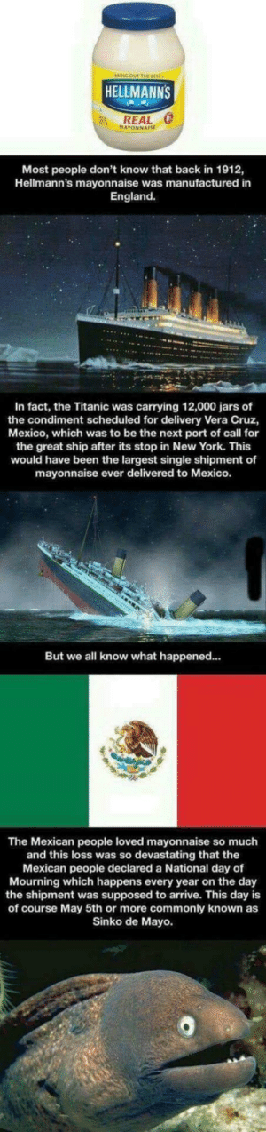 The Titanic's Hidden Tragedy: BRING OUT THE 8557  HELLMANNS  REAL 0  MAYONNAISE  Most people don't know that back in 1912,  Hellmann's mayonnaise was manufactured in  England.  In fact, the Titanic was carrying 12,000 jars of  the condiment scheduled for delivery Vera Cruz,  Mexico, which was to be the next port of call for  the great ship after its stop in New York. This  would have been the largest single shipment of  mayonnaise ever delivered to Mexico.  But we all know what happened...  The Mexican people loved mayonnaise so much  and this loss was so devastating that the  Mexican people declared a National day of  Mourning which happens every year on the day  the shipment was supposed to arrive. This day is  of course May 5th or more commonly known as  Sinko de Mayo. The Titanic's Hidden Tragedy