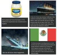 Go into school and surprise your history teachers with this fact, they will be impressed: BRİNG OUT THE BEST  HELLMANNS  REAL  MAYONNAISE  Most people don't know that back in 1912,  Hellmann's mayonnaise was manufactured in  England.  In fact, the Titanic was carrying 12,000 jars of the  condiment scheduled for delivery in Vera Cruz,  Mexico, which was to be the next port of call for  the great ship after its stop in New York. This  would have been the largest single shipment of  mayonnaise ever delivered to Mexico.  The Mexican people loved Mayonnaise so much  and this loss was so devastating that the Mexican  people declared a National day of Mourning  which happens every year on the day the  shipment was supposed to arrive. This day of  course is May 5th or more commonly known as  Sinko de Mayo.  But we all know what happened... Go into school and surprise your history teachers with this fact, they will be impressed