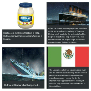 Never forget: BRING OUT THE BEST  HELLMANNS  REAL  MAYONNAISE  Most people don't know that back in 1912,  Hellmann's mayonnaise was manufactured in  England  In fact, the Titanic was carrying 12,000 jars of the  condiment scheduled for delivery in Vera Cruz,  Mexico, which was to be the next port of call for  the great ship after its stop in New York. This  would have been the largest single shipment of  mayonnaise ever delivered to Mexico  The Mexican people loved Mayonnaise so much  and this loss was so devastating that the Mexicarn  people declared a National day of Mourning  which happens every year on the day the  shipment was supposed to arrive. This day of  course is May 5th or more commonly known as  Sinko de Mayo  But we all know what happened... Never forget
