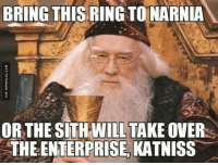 The Force Is Strong With Gandalf: BRING THIS RINGTONARNIA  ORTHE SITH WILL TAKE OVER  THE ENTERPRISE KATNISS The Force Is Strong With Gandalf