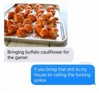 Fucking, My House, and Police: Bringing buffalo cauliflower for  the game!  drgrayfang  If you bring that shit to my  house im calling the fucking  police @drgrayfang