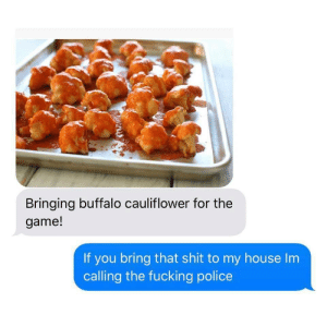 Fucking, My House, and Police: Bringing buffalo cauliflower for the  game!  If you bring that shit to my house Im  calling the fucking police