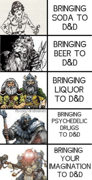 This is silly and dumb but I made it anyway.  ** THANKS TO FB IMAGE CROPPING YOU HAVE TO CLICK TO SEE THE WHOLE THING** (we don't get bonus internet points for people clicking it's annoying to me too)  BRING IT ALL TO MEEEE  -Law: BRINGING  SODA TO  D&D  BRINGING  BEER TO  D&D  BRINGING  LIQUOR  TO D&D  ocom/anameRINGING  fb  PSYCHEDELIC  DRUGS  TO D&D  BRINGING  YOUR  IMAGINATION  TO D&D This is silly and dumb but I made it anyway.  ** THANKS TO FB IMAGE CROPPING YOU HAVE TO CLICK TO SEE THE WHOLE THING** (we don't get bonus internet points for people clicking it's annoying to me too)  BRING IT ALL TO MEEEE  -Law