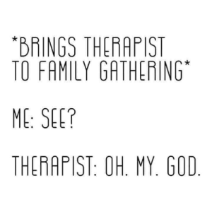 gathering: *BRINGS THERAPIST  TO FAMILY GATHERING  ME: SEE?  THERAPIST: OH. MY. GOD.