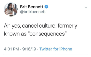 "Cancel: Brit Bennett  @britrbennett  Ah yes, cancel culture: formerly  known as ""consequences""  4:01 PM · 9/16/19 · Twitter for iPhone"