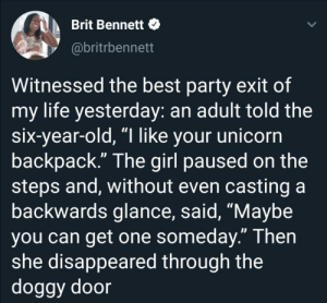 "You wish you could be this chill: Brit Bennett  @britrbennett  Witnessed the best party exit of  my life yesterday: an adult told the  six-year-old, ""I like your unicorn  backpack."" The girl paused on the  steps and, without even casting a  backwards glance, said, ""Maybe  you can get one someday."" Then  she disappeared through the  doggy door You wish you could be this chill"