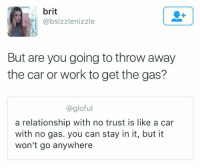 Cars, Funny, and Relationships: brit  @bsizzlenizzle  But are you going to throw away  the car or work to get the gas?  @gloful  a relationship with no trust is like a car  with no gas. you can stay in it, but it  won't go anywhere this got me thinking 🤔