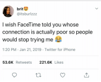 Facetime, Iphone, and Twitter: brit  @itsburlzzz  I wish FaceTime told you whose  connection is actually poor so people  would stop trying me  1:20 PM Jan 21, 2019 Twitter for iPhone  53.6K Retweets 221.6K Likes This really needs to happen 😂💯 https://t.co/wLykxJS8TY