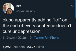 "Iphone 4: brit  @pastaissick  ok so apparently adding ""lol"" on  the end of every sentence doesn't  cure ur depression  1:10 p.m. 02 Jul. 19 Twitter for iPhone  4,292 Retweets 23.2K Likes"