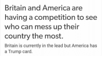 America has a Trump card 😂😂: Britain and America  are  having a competition to see  who can mess up their  country the most.  Britain is currently in the lead but America has  a Trump card America has a Trump card 😂😂