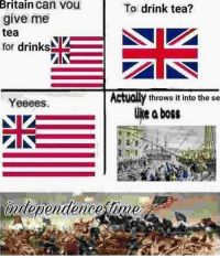 This post was made by America gang: Britain can vou  give me  tea  for drinks  To drink tea?  Actually throws it into the se  Yeeees.  like aboss  independence tinme This post was made by America gang