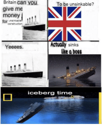 Money, Time, and Construction: Britain can you  give me  money  for unsinkable  To be unsinkable?  construction  Yeeees  Actually sinks  like a boss  iceberg time Meirl
