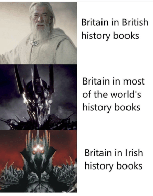 Irish: Britain in British  history books  Britain in most  of the world's  history books  Britain in Irish  history books