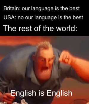 It is just a language damn: Britain: our language is the best  USA: no our language is the best  The rest of the world:  English is English It is just a language damn