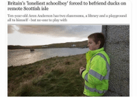 meirl: Britain's 'loneliest schoolboy' forced to befriend ducks on  remote Scottish isle  Ten-year-old Aron Anderson has two classrooms, a library and a playground  all to himself but no-one to play with meirl
