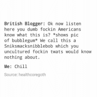 Chill, Dumb, and God: British Blogger: 0k now listen  here you dumb fockin Americans  know what this is? *shows pic  of bubblegum* We call this a  Sniksmacksnibblebob which you  uncultured fockin twatswould knoW  nothing about.  Me: Chill  Source: healthcoregoth I have one month until I move away oh my god the panic is setting in.