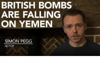 "Memes, British, and 🤖: BRITISH BOMBS  ARE FALLING  ON YEMEN  SIMON PEGG  ACTOR ""British bombs are falling on Yemen and the British government is fueling the airstrikes""  British actor Simon Pegg calls for end to UK bombs over Yemen"