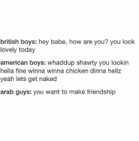 Love, Relationships, and Ups: british boys: hey babe, how are you? you look  lovely today  american boys: whaddup shawty you lookin  hella fine winna winna chicken dinna hellz  yeah lets get naked  arab guys: you want to make friendship Relationship status: is anyone looking for a green card? Also currently considering signing up to be a Russian bride.... timesaretough