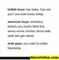 funny memes 60 pictures - #funnymemes #funnypictures #humor #funnytexts #funnyquotes #funnyanimals #funny #lol #haha #memes #entertainment #timestofun.com: british boys: hey babe, how are  you? you look lovely today  american boys: whaddup  shawty you lookin hella fine  winna winna chicken dinna hellz  yeah lets get naked  arab guys: you want to make  friendship  timestofun.com funny memes 60 pictures - #funnymemes #funnypictures #humor #funnytexts #funnyquotes #funnyanimals #funny #lol #haha #memes #entertainment #timestofun.com