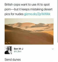 Nudes, Porn, and British: British cops want to use Al to spot  porn-but it keeps mistaking desert  pics for nudes gizmo.do/Zp1kWkk  Ben MJ  @V Ben  Send dunes