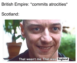 "Empire, England, and School: British Empire: *commits atrocities*  Scotland:  That wasn't me. That was England Welcome to the Austrian school of ""how to put the blame on your larger neighbor"""