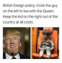 "Memes, Unapologetic, and 🤖: British foreign policy: invite the guy  on the left to tea with the Queen.  Keep the kid on the right out of the  country at all costs. ""You're too intense"" Why because I'm not afraid to discuss world issues? I call people on their bullsh*t I practice what I preach I am unapologetic and fearless I live my truth I don't hide behind an image or my insecurities... ""She talks too much"" Really, because when you speak your opinion it's ok, but you marginalise hers She points out whenever you are allowing your pseudo intellectual prejudices, to interfere with being a decent human being... She won't let you think you are better than her, just because you were born with a penis ""Just get over it"" What just like you got over Hitler? Or do you not want to be honest and admit that you are racist, your whole existence is conflicted, the only reason you have anything is because you stole it, your food, labour, resources, technologies, civilisation, existence hasn't come to you peacefully, people commit murder and colonisation everyday on your behalf in ""foreign"" countries, yet you have the cheek to say ""go back to your own country"" when most of the things you claim to be your culture, like tea, curries, sugar, alcohol and tobacco were stolen, grown on stolen land that you never gave back, and the rest of your culture is, violence, war and bullsh*t... The football you love would be sh*t without Africans, so would the baseball, basketball and nearly every sport we have been allowed to play. ""They hating because they broke"" Oh because structural violence has been carried out on all of their ancestors, they have been born into poverty so you can have sh*t you don't need. They are pissed that your love for material items, means that people in their family will die. They mad because you've decided that you are better than them because, for whatever f*ckry reason you came out of a vagina that got penetrated by a greedy, spiritually devoid shell of a creature, who conspires against those with less so that you can have so much, that you end up strung out on drugs, fast cars, paying for sex, handbags made of dead cow and alcohol. Be kind always 😅 chakabars"