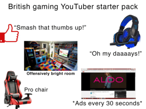"""Smashing, Starter Packs, and Starter Pack: British gaming YouTuber starter pack  'Smash that thumbs up!""""  Fesier Gakenies  GASS HD GAMING HEADSET  """"Oh my daaaays!""""  Offensively bright room  GTRACING  ALDC  GTRACING  Pro chair  GTR CING  *Ads every 30 seconds* British gaming YouTuber starter pack"""