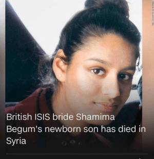 CNN wants us to cry for this little terrorist bitch who's husband probably killed US soldiers.: British ISIS bride Shamima  Begum's newborn son has died in  Syria CNN wants us to cry for this little terrorist bitch who's husband probably killed US soldiers.