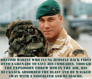 An wholesome Marine: BRITISH MARINE WHO FLUNG HIMSELF BACK FIRST  ONTO A GRENADE TO SAVE HIS COMRADES. THOUGH  THE EXPLOSION THREW HIM IN THE AIR, HIS  RUCKSACK ABSORBED THE BLAST AND HE WALKED  AWAY WITHA NOSEBLEED AND HEADACHE An wholesome Marine