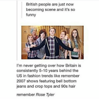 British friends, is this true? (Check link in bio!) funnyfriday funnytumblr tumblr funny tumblrtextpost funnytumblrtextpost funny haha humor hilarious: British people are just now  becoming scene and it's so  funny  I'm never getting over how Britain is  consistently 5-10 years behind the  US in fashion trends like remember  2007 shows featuring bell bottom  jeans and crop tops and 90s hair  remember Rose Tyler British friends, is this true? (Check link in bio!) funnyfriday funnytumblr tumblr funny tumblrtextpost funnytumblrtextpost funny haha humor hilarious