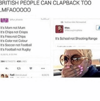 i love this so much -g: BRITISH PEOPLE CAN CLAPBACK TOO  M FAOOOOO  ta festive Retweeted  It's Mom not Mum  Moe  It's Chips not Crisps  It's Fries not Chips  It's School not Shooting Range  It's Color not Colour  It's Soccer not Football  It's Footballnot Rugby  384 RETWEETS 4300  LIKES  Fadi  omrauubad i love this so much -g