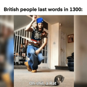 British: British people last words in 1300:  Oh shit, a Rat
