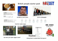 Memes, Information, and Rain: British people starter pack.  CREXiT  chuffed  adjective British Informal.  delighted pleased: satisfied.  Origin:  1855-60; see chuffa -ada  oh it's raining again  Go bak to ur own cuntry  chuffed  tchuhft) shon  adjective BritishInformal.  annoyed; displeased: disgruntled.  12 11  Fuck this I need a cuppa  MR. CHAV  Realise  Eya mate, got a spare ciggy on youz?  oh boy there's a queue there! Let's join in! RELATABLE AS FUCK