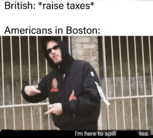 Taxes, Boston, and Fuck: British: *raise taxes*  Americans in Boston:  I'm here to spill  tea. EXCUSE ME BUT WHAT THE FUCK