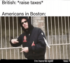Taxes, Boston, and History: British: *raise taxes*  Americans in Boston:  I'm here to spill  tea. Oof